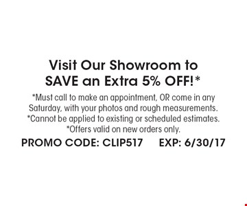 Visit Our Showroom to SAVE an Extra 5% OFF!* *Must call to make an appointment, OR come in any Saturday, with your photos and rough measurements. *Cannot be applied to existing or scheduled estimates. *Offers valid on new orders only. . PROMO CODE: CLIP517 EXP: 6/30/17