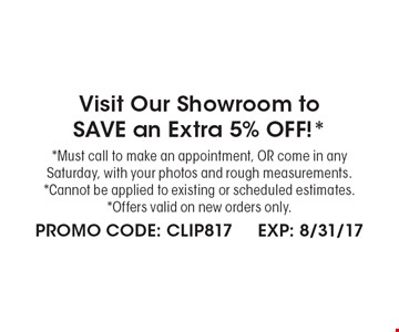 Visit Our Showroom to SAVE an Extra 5% OFF!* *Must call to make an appointment, OR come in any Saturday, with your photos and rough measurements. *Cannot be applied to existing or scheduled estimates. *Offers valid on new orders only. . PROMO CODE: CLIP817 EXP: 8/31/17