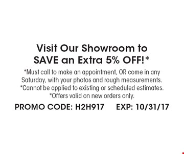 Visit Our Showroom toSAVE an Extra 5% OFF!* *Must call to make an appointment, OR come in any Saturday, with your photos and rough measurements. *Cannot be applied to existing or scheduled estimates. *Offers valid on new orders only. PROMO CODE: H2H917. EXP: 10/31/17