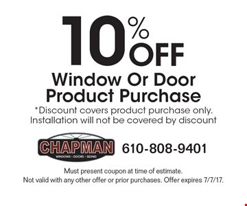10% off window or door product purchase. Discount covers product purchase only. Installation will not be covered by discount. Must present coupon at time of estimate. Not valid with any other offer or prior purchases. Offer expires 7/7/17.