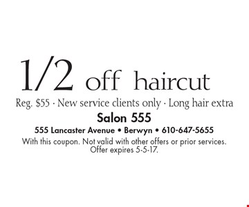 1/2 off haircut, Reg. $55 - New service clients only - Long hair extra. With this coupon. Not valid with other offers or prior services. Offer expires 5-5-17.