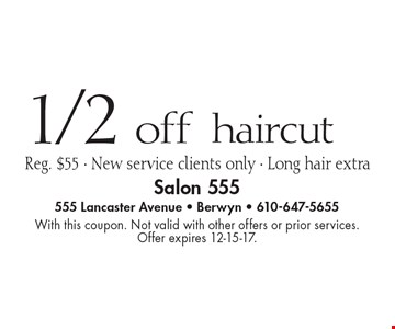 1/2 off haircut, Reg. $55. New service clients only, long hair extra. With this coupon. Not valid with other offers or prior services. Offer expires 12-15-17.