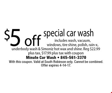 $5 off special car wash includes wash, vacuum, windows, tire shine, polish, rain-x, underbody wash & Simoniz hot wax and shine. Reg $22.99 plus tax, $17.99 plus tax with coupon. With this coupon. Valid at South Robinson only. Cannot be combined.Offer expires 4-14-17.