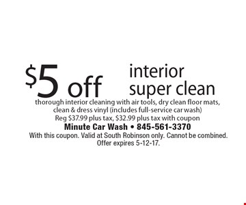 $5 off interior super clean thorough interior cleaning with air tools, dry clean floor mats, clean & dress vinyl (includes full-service car wash). Reg $37.99 plus tax, $32.99 plus tax with coupon. With this coupon. Valid at South Robinson only. Cannot be combined. Offer expires 5-12-17.