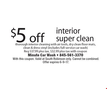 $5 off interior super clean thorough interior cleaning with air tools, dry clean floor mats, clean & dress vinyl (includes full-service car wash) Reg $37.99 plus tax, $32.99 plus tax with coupon. With this coupon. Valid at South Robinson only. Cannot be combined. Offer expires 6-9-17.