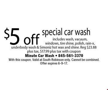 $5 off special car wash includes wash, vacuum,  windows, tire shine, polish, rain-x, underbody wash & Simoniz hot wax and shine. Reg $23.88 plus tax, $17.99 plus tax with coupon. With this coupon. Valid at South Robinson only. Cannot be combined. Offer expires 6-9-17.
