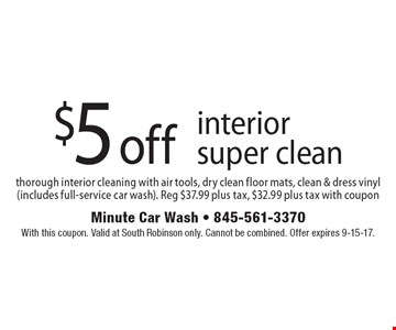 $5 off interior super clean. Thorough interior cleaning with air tools, dry clean floor mats, clean & dress vinyl (includes full-service car wash). Reg $37.99 plus tax, $32.99 plus tax with coupon. With this coupon. Valid at South Robinson only. Cannot be combined. Offer expires 9-15-17.