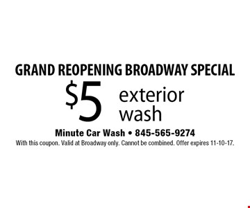 GRAND REOPENING BROADWAY SPECIAL! $5 exterior wash. With this coupon. Valid at Broadway only. Cannot be combined. Offer expires 11-10-17.