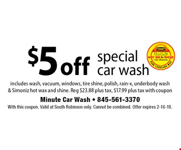 $5 off special car wash. Includes wash, vacuum, windows, tire shine, polish, rain-x, underbody wash & Simoniz hot wax and shine. Reg $23.88 plus tax, $17.99 plus tax with coupon. With this coupon. Valid at South Robinson only. Cannot be combined. Offer expires 2-16-18.