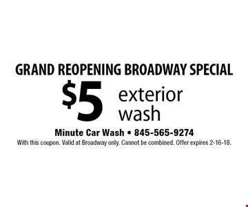 GRAND REOPENING BROADWAY SPECIAL $5 exterior wash. With this coupon. Valid at Broadway only. Cannot be combined. Offer expires 2-16-18.