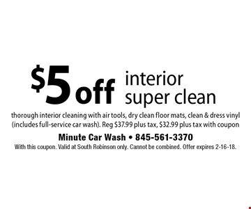 $5 off interior super clean. Thorough interior cleaning with air tools, dry clean floor mats, clean & dress vinyl (includes full-service car wash). Reg $37.99 plus tax, $32.99 plus tax with coupon. With this coupon. Valid at South Robinson only. Cannot be combined. Offer expires 2-16-18.