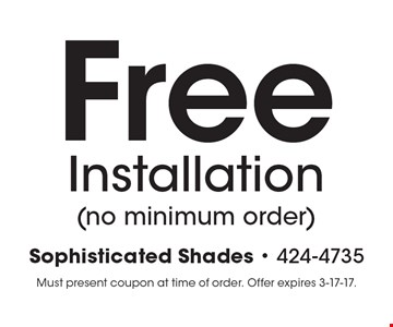 Free Installation (no minimum order). Must present coupon at time of order. Offer expires 3-17-17.