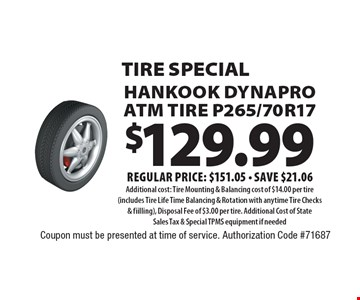 tire special $129.99 Hankook DynaPro ATM Tire P265/70R17 Regular price: $151.05 - save $21.06 Additional cost: Tire Mounting & Balancing cost of $14.00 per tire (includes Tire Life Time Balancing & Rotation with anytime Tire Checks & fiilling), Disposal Fee of $3.00 per tire. Additional Cost of State Sales Tax & Special TPMS equipment if needed. Coupon must be presented at time of service. Authorization Code #71687