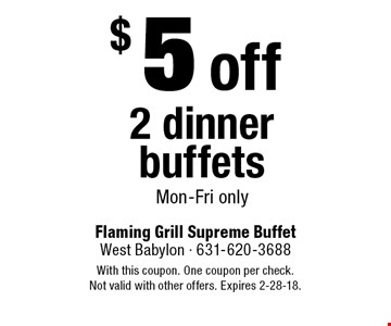 $5 off 2 dinner buffets Mon-Fri only. With this coupon. One coupon per check. Not valid with other offers. Expires 2-28-18.