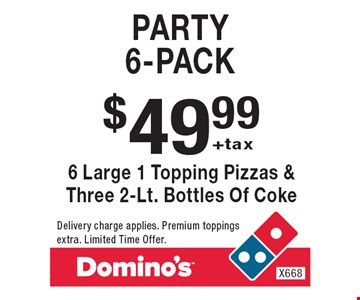 $49.99 +tax Party  6-pack 6 Large 1 Topping Pizzas & Three 2-Lt. Bottles Of Coke. Delivery charge applies. Premium toppings extra. Limited Time Offer.