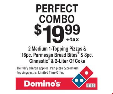 $19.99 +tax perfect combo 2 Medium 1-Topping Pizzas & 16pc. Parmesan Bread Bites & 8pc. Cinnastix & 2-Liter Of Coke . Delivery charge applies. Pan pizza & premium toppings extra. Limited Time Offer.