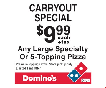 $9.99 +tax each carryout special Any Large Specialty Or 5-Topping Pizza. Premium toppings extra. Store pickup only. Limited Time Offer.