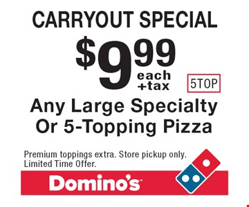 Carryout special. $9.99 +tax each Any Large Specialty Or 5-Topping Pizza. Premium toppings extra. Store pickup only. Limited Time Offer.