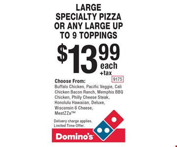 $13.99 +tax each LARGE SPECIALTY PIZZA OR ANY LARGE UP TO 9 TOPPINGS. Choose From: Buffalo Chicken, Pacific Veggie, Cali Chicken Bacon Ranch, Memphis BBQ Chicken, Philly Cheese Steak, Honolulu Hawaiian, Deluxe, Wisconsin 6 Cheese, MeatZZa. Delivery charge applies. Limited Time Offer.