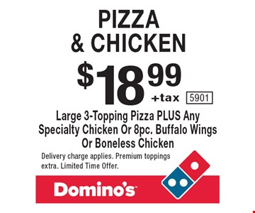 Pizza & chicken. $18.99 +tax large 3-topping pizza plus any specialty chicken or 8pc. buffalo wings or boneless chicken. Delivery charge applies. Premium toppings extra. Limited Time Offer. 5901.