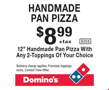 Handmade pan pizza. $8.99 +tax 12 inch handmade pan pizza with any 2-toppings of your choice. Delivery charge applies. Premium toppings extra. Limited Time Offer.