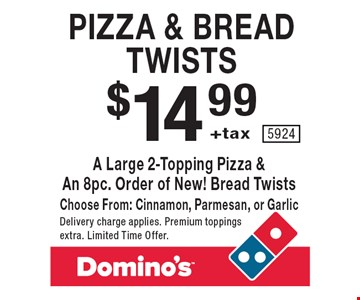 Pizza & bread twists. $14.99 +tax a large 2-topping pizza & an 8pc. order of new! bread twists. Choose from: cinnamon, parmesan, or garlic. Delivery charge applies. Premium toppings extra. Limited Time Offer.