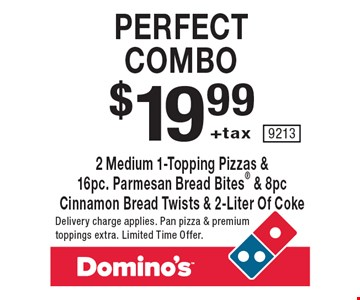 Perfect combo. $19.99 +tax 2 medium 1-topping pizzas & 16pc. parmesan bread bites & 8pc cinnamon bread twists & 2-liter of coke. Delivery charge applies. Pan pizza & premium toppings extra. Limited Time Offer.