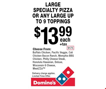 LARGE SPECIALTY PIZZA OR ANY LARGE UP TO 9 TOPPINGS. $13.99 +tax each. Choose From: Buffalo Chicken, Pacific Veggie, Cali Chicken Bacon Ranch, Memphis BBQ Chicken, Philly Cheese Steak, Honolulu Hawaiian, Deluxe, Wisconsin 6 Cheese, MeatZZa. Delivery charge applies. Limited Time Offer.