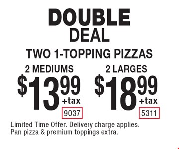 Double Deal. Two 1-topping pizzas $18.99 +tax 2 larges. $13.99 +tax 2 mediums. Limited Time Offer. Delivery charge applies. Pan pizza & premium toppings extra.