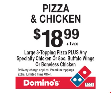 $18.99 +tax Pizza & chicken Large 3-Topping Pizza PLUS Any Specialty Chicken Or 8pc. Buffalo Wings Or Boneless Chicken. Delivery charge applies. Premium toppings extra. Limited Time Offer.