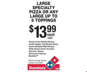 $13.99 +tax each LARGE SPECIALTY PIZZA OR ANY LARGE UP TO 9 TOPPINGS Choose From: Buffalo Chicken, Pacific Veggie, Cali Chicken Bacon Ranch, Memphis BBQ Chicken, Philly Cheese Steak, Honolulu Hawaiian, Deluxe, Wisconsin 6 Cheese, MeatZZa. Delivery charge applies. Limited Time Offer.