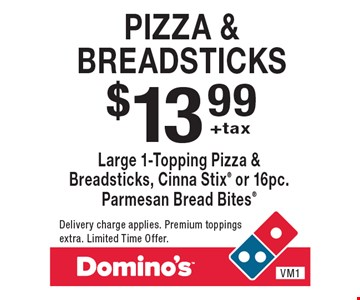 $13.99 +tax Pizza & Breadsticks. Large 1-Topping Pizza & Breadsticks, Cinna Stix or 16pc. Parmesan Bread Bites Delivery charge applies. Premium toppings extra. Limited Time Offer.