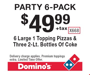$49.99+tax Party 6-pack. 6 Large 1 Topping Pizzas & Three 2-Lt. Bottles Of Coke . Delivery charge applies. Premium toppings extra. Limited Time Offer.
