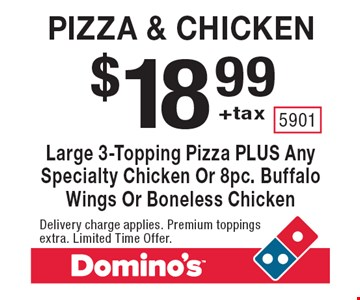 $18.99+tax Pizza & chicken. Large 3-Topping Pizza PLUS Any Specialty Chicken Or 8pc. Buffalo Wings Or Boneless Chicken. Delivery charge applies. Premium toppings extra. Limited Time Offer.