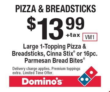 $13.99+tax Pizza & Breadsticks. Large 1-Topping Pizza & Breadsticks, Cinna Stix or 16pc. Parmesan Bread Bites. Delivery charge applies. Premium toppings extra. Limited Time Offer.