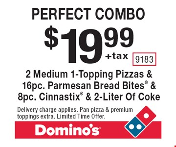 $19.99+tax perfect combo. 2 Medium 1-Topping Pizzas & 16pc. Parmesan Bread Bites & 8pc. Cinnastix & 2-Liter Of Coke. Delivery charge applies. Pan pizza & premium toppings extra. Limited Time Offer.