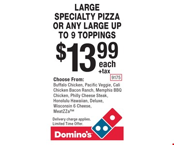$13.99+tax each LARGE SPECIALTY PIZZA OR ANY LARGE UP TO 9 TOPPINGS. Choose From:Buffalo Chicken, Pacific Veggie, Cali Chicken Bacon Ranch, Memphis BBQ Chicken, Philly Cheese Steak, Honolulu Hawaiian, Deluxe, Wisconsin 6 Cheese, MeatZZa. Delivery charge applies. Limited Time Offer.