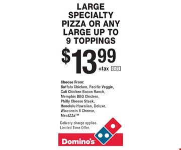 $13.99 +tax large specialty pizza or any large up to 9 toppings. Choose From: buffalo chicken, pacific veggie, cali chicken bacon ranch, memphis BBQ chicken, philly cheese steak, honolulu hawaiian, deluxe, Wisconsin 6 cheese, MeatZZa. Delivery charge applies. Limited Time Offer. 9175