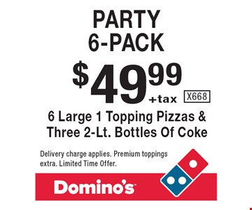 Party 6-pack. $49.99 +tax 6 large 1 topping pizzas & three 2-lt. bottles of coke. Delivery charge applies. Premium toppings extra. Limited time offer. X668.