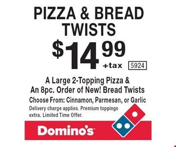 Pizza & bread twists. $14.99 +tax a large 2-topping pizza & an 8pc. order of new! bread twists. Choose from: cinnamon, parmesan, or garlic. Delivery charge applies. Premium toppings extra. Limited Time Offer. 5924.