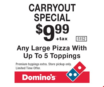Carryout special. $9.99 +tax any large pizza with up to 5 toppings. Premium toppings extra. Store pickup only. Limited Time Offer. 5152.