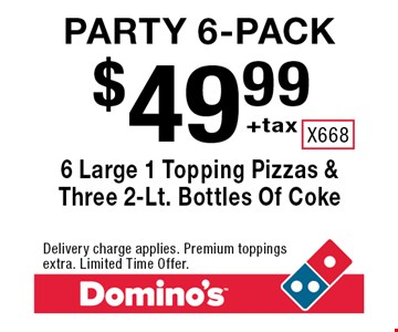 Party 6-Pack. $49.99 +tax. 6 Large 1 Topping Pizzas & Three 2-Lt. Bottles Of Coke. Delivery charge applies. Premium toppings extra. Limited Time Offer.