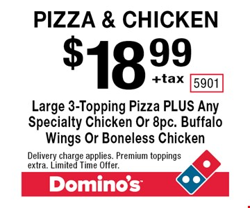 Pizza & Chicken. $18.99 +tax. Large 3-Topping Pizza PLUS Any Specialty Chicken Or 8pc. Buffalo Wings Or Boneless Chicken. Delivery charge applies. Premium toppings extra. Limited Time Offer.