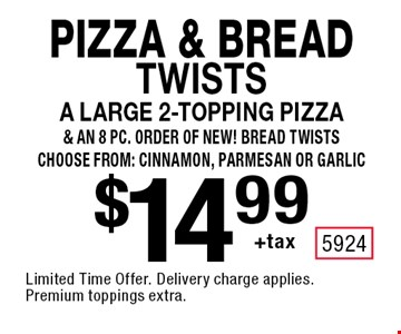 Pizza & Bread twists $14.99 +taxa large 2-topping pizza & an 8 pc. order of NEW! Bread twists choose from: cinnamon, parmesan or garlic. Limited Time Offer. Delivery charge applies. Premium toppings extra.