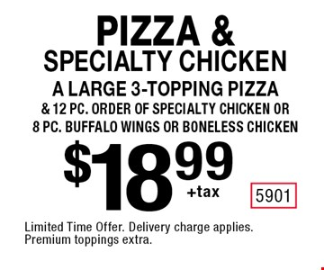 Pizza & specialty chicken $18.99 +tax A large 3-topping pizza& 12 pc. order of specialty chicken or 8 pc. buffalo wings or boneless chicken. Limited Time Offer. Delivery charge applies. Premium toppings extra.