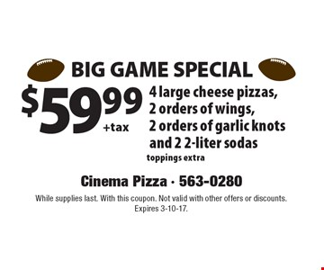 BIG GAME SPECIAL $59.99 +tax: 4 large cheese pizzas, 2 orders of wings, 2 orders of garlic knots and 2 2-liter sodas, toppings extra. While supplies last. With this coupon. Not valid with other offers or discounts. Expires 3-10-17.