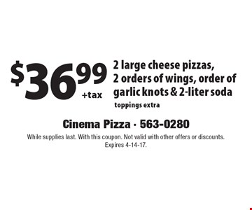 $36.99 + tax 2 large cheese pizzas, 2 orders of wings, order of garlic knots & 2-liter soda toppings extra. While supplies last. With this coupon. Not valid with other offers or discounts. Expires 4-14-17.