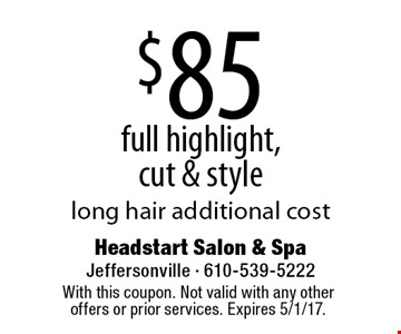 $85 full highlight, cut & style. Long hair additional cost. With this coupon. Not valid with any other offers or prior services. Expires 5/1/17.