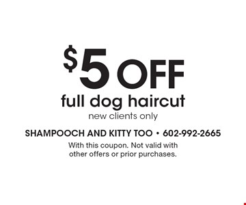 $5 off full dog haircut new, clients only. With this coupon. Not valid with other offers or prior purchases.