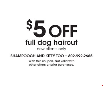 $5 off full dog haircut, new clients only. With this coupon. Not valid with other offers or prior purchases.